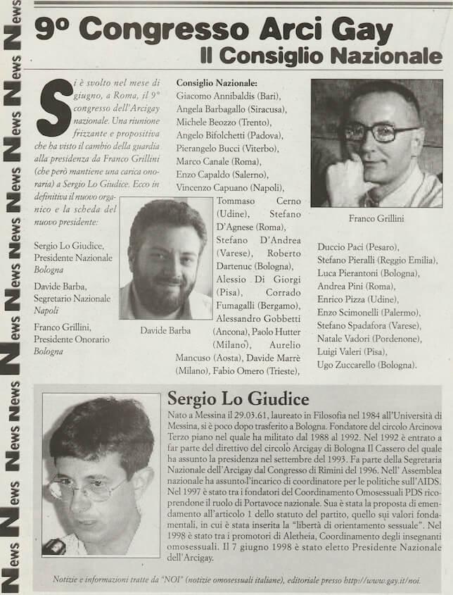 Nel mese di giugno del 1998 si svolge a Roma il 9° congresso dell'Arcigay nazionale, che vede l'elezione a presidente di Sergio Lo giudice, mentre Franco Grillini, che aveva rassegnato le proprie dimissioni dopo dieci anni alla guida dell'associazione, viene eletto presidente onorario.